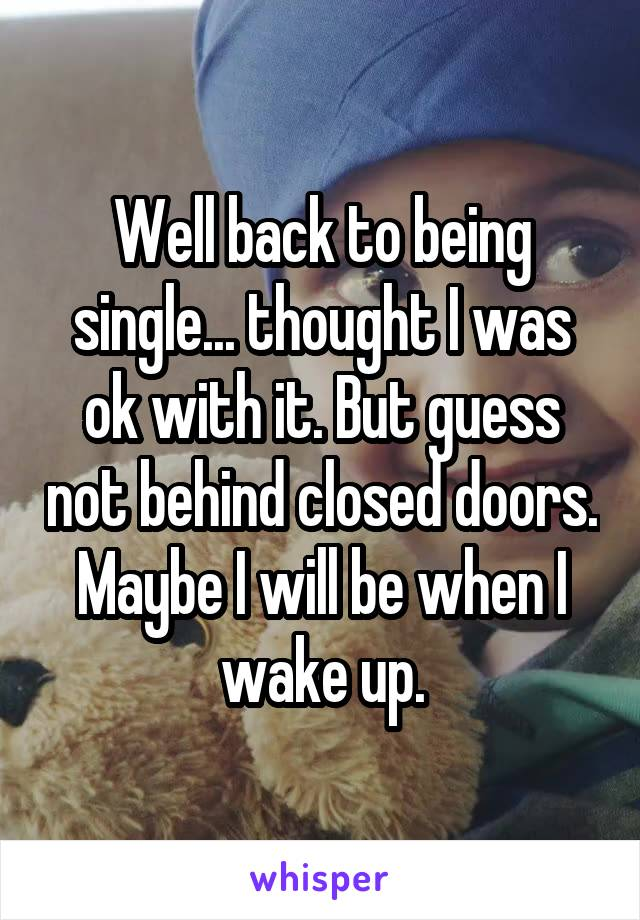 Well back to being single... thought I was ok with it. But guess not behind closed doors. Maybe I will be when I wake up.