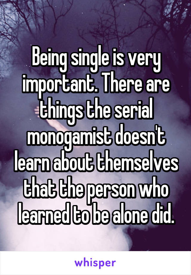 Being single is very important. There are things the serial monogamist doesn't learn about themselves that the person who learned to be alone did.