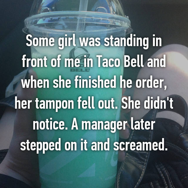 Some girl was standing in front of me in Taco Bell and when she finished he order, her tampon fell out. She didn't notice. A manager later stepped on it and screamed.
