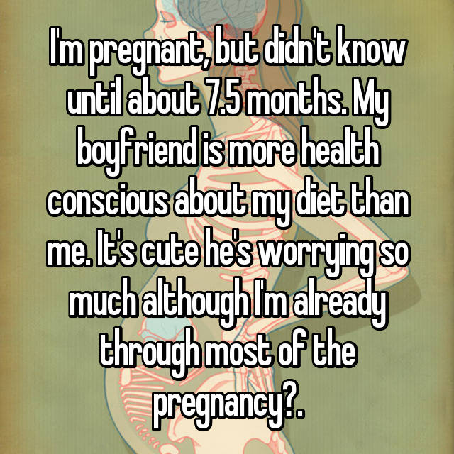 I'm pregnant, but didn't know until about 7.5 months. My boyfriend is more health conscious about my diet than me. It's cute he's worrying so much although I'm already through most of the pregnancy.