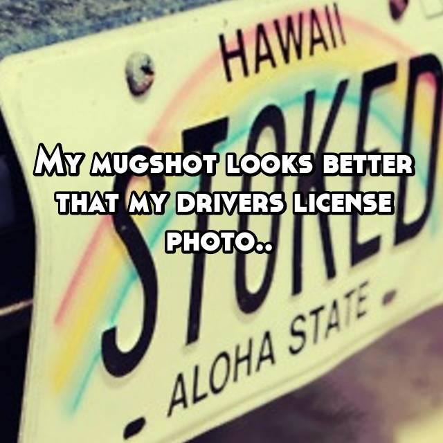 My mugshot looks better that my drivers license photo..