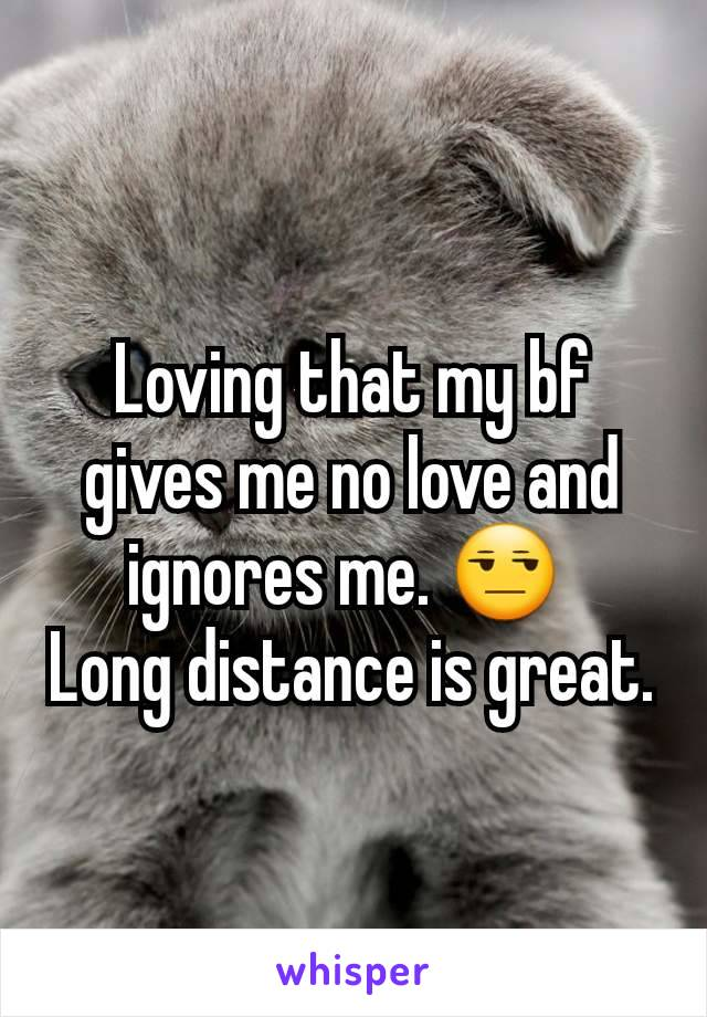 Loving that my bf gives me no love and ignores me  😒 Long