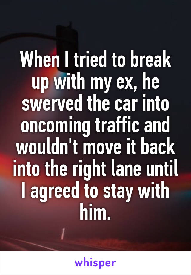 When I tried to break up with my ex, he swerved the car into oncoming traffic and wouldn't move it back into the right lane until I agreed to stay with him.