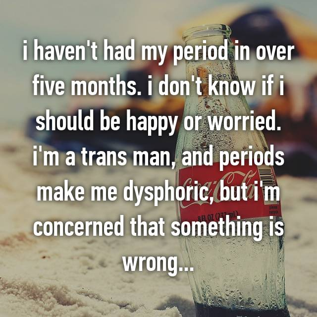 i haven't had my period in over five months. i don't know if i should be happy or worried. i'm a trans man, and periods make me dysphoric, but i'm concerned that something is wrong...