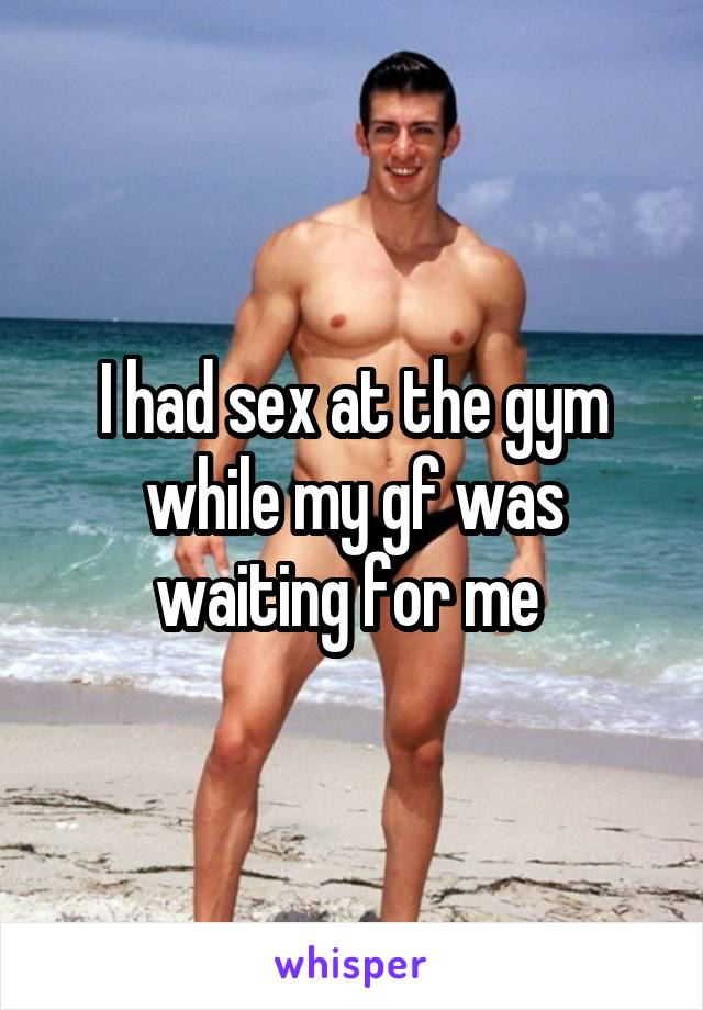 I had sex at the gym while my gf was waiting for me