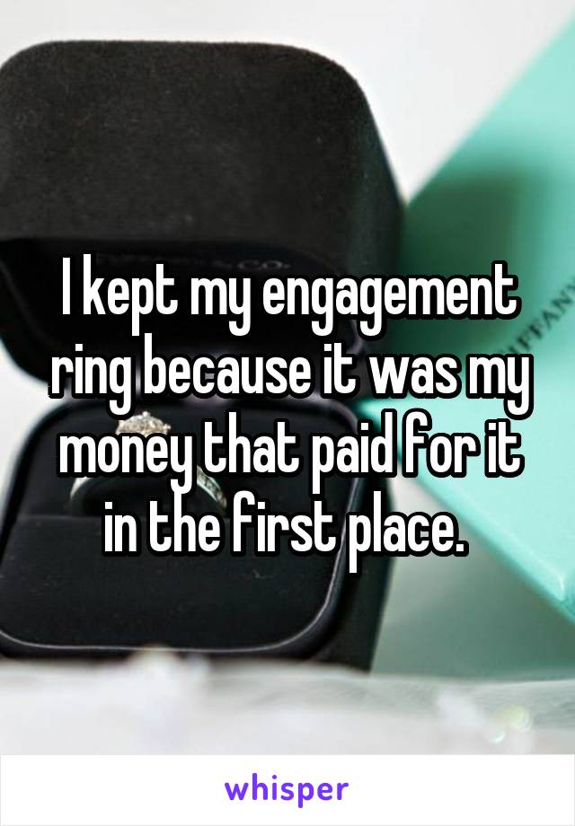 I kept my engagement ring because it was my money that paid for it in the first place.