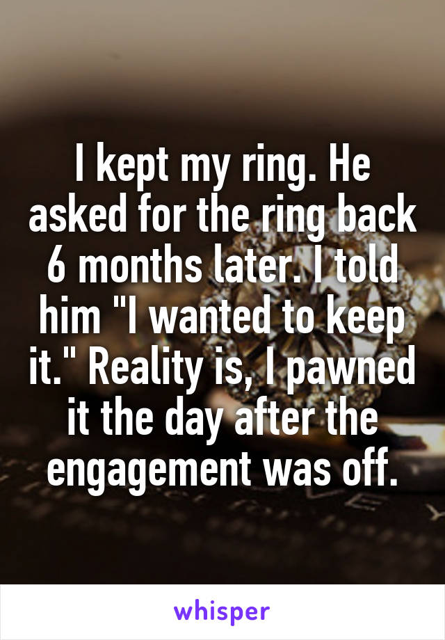 "I kept my ring. He asked for the ring back 6 months later. I told him ""I wanted to keep it."" Reality is, I pawned it the day after the engagement was off."