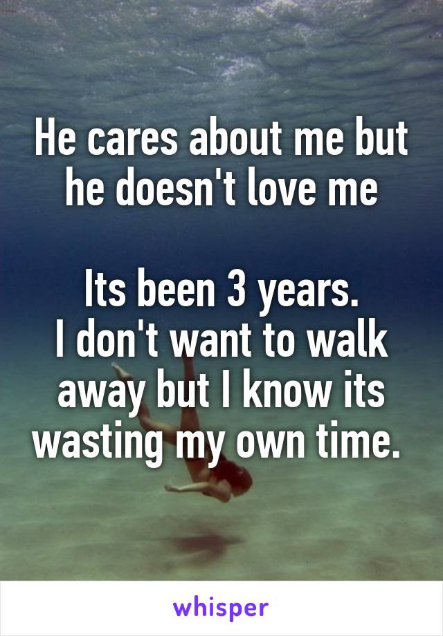 He cares about me but he doesn't love me  Its been 3 years. I don't want to walk away but I know its wasting my own time.