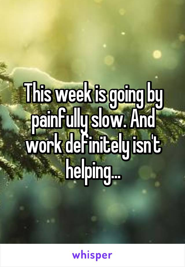 This week is going by painfully slow. And work definitely isn't helping...