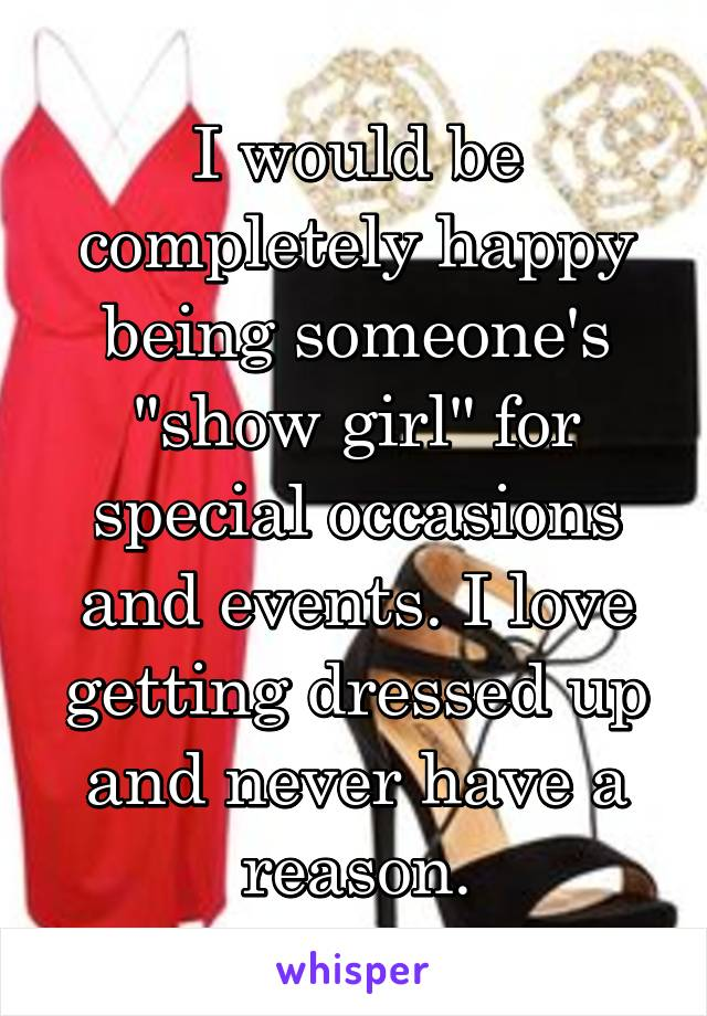 """I would be completely happy being someone's """"show girl"""" for special occasions and events. I love getting dressed up and never have a reason."""