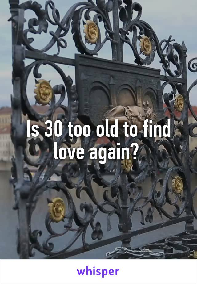 Is 30 too old to find love again?