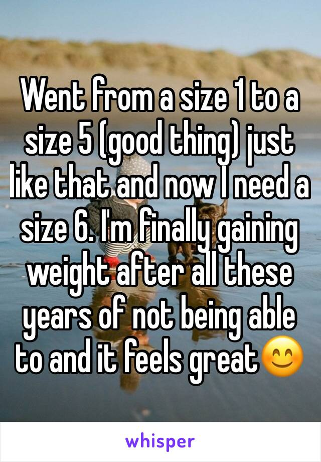 Went from a size 1 to a size 5 (good thing) just like that and now I need a size 6. I'm finally gaining weight after all these years of not being able to and it feels great😊