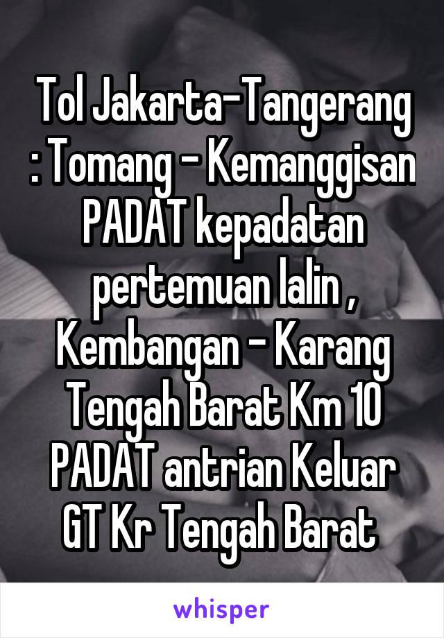 Tol Jakarta-Tangerang : Tomang - Kemanggisan PADAT kepadatan pertemuan lalin , Kembangan - Karang Tengah Barat Km 10 PADAT antrian Keluar GT Kr Tengah Barat