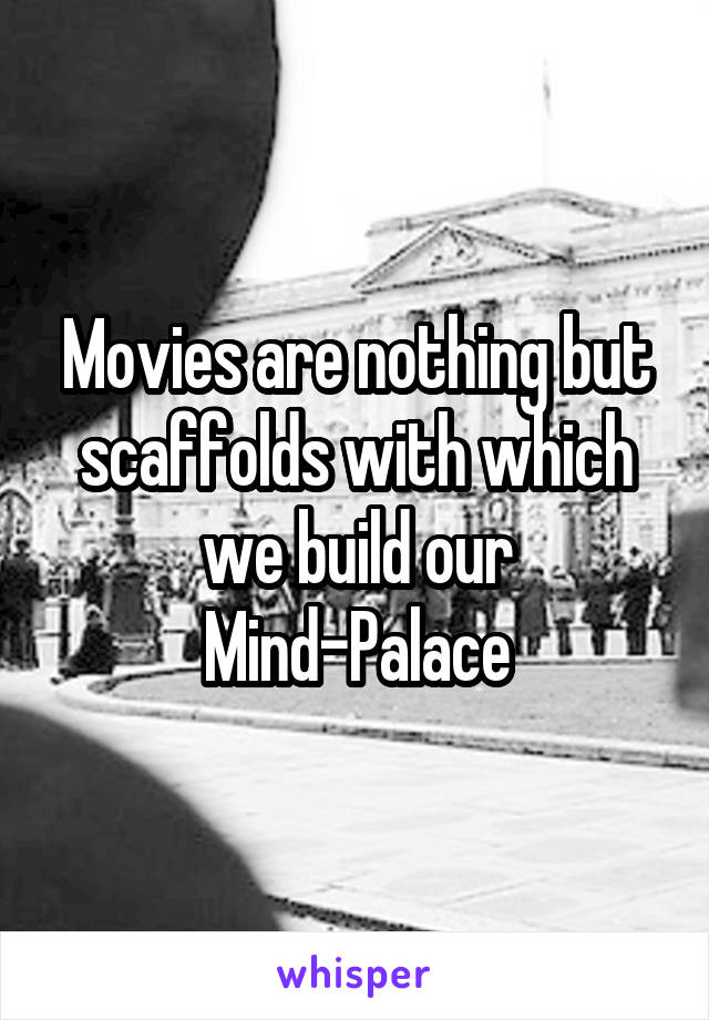 Movies are nothing but scaffolds with which we build our Mind-Palace