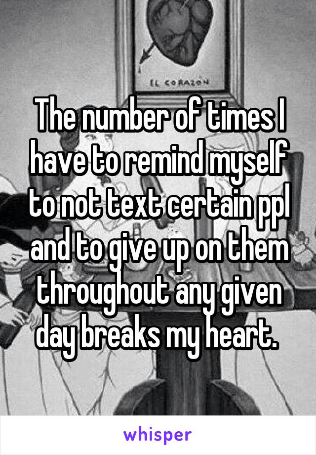 The number of times I have to remind myself to not text certain ppl and to give up on them throughout any given day breaks my heart.