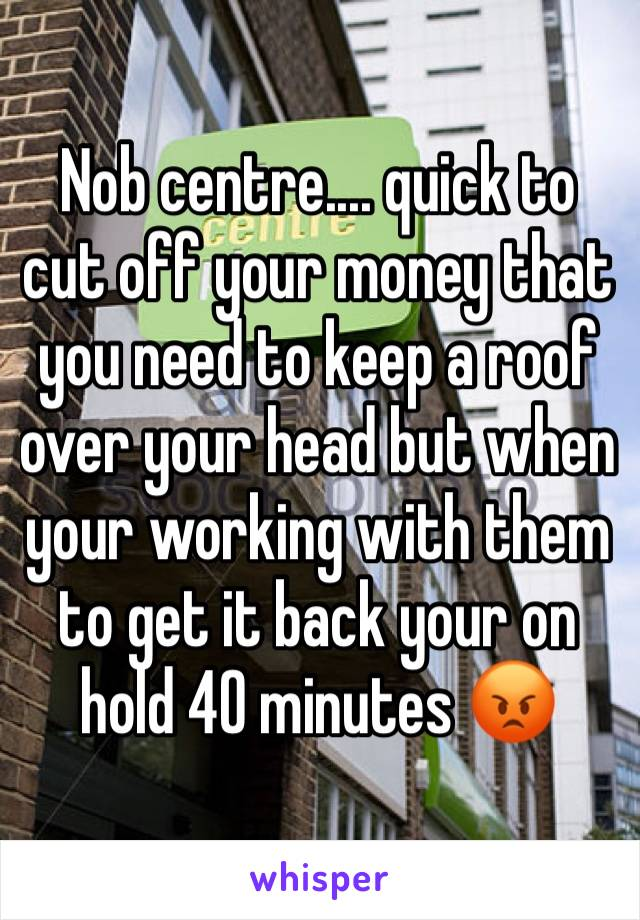 Nob centre.... quick to cut off your money that you need to keep a roof over your head but when your working with them to get it back your on hold 40 minutes 😡