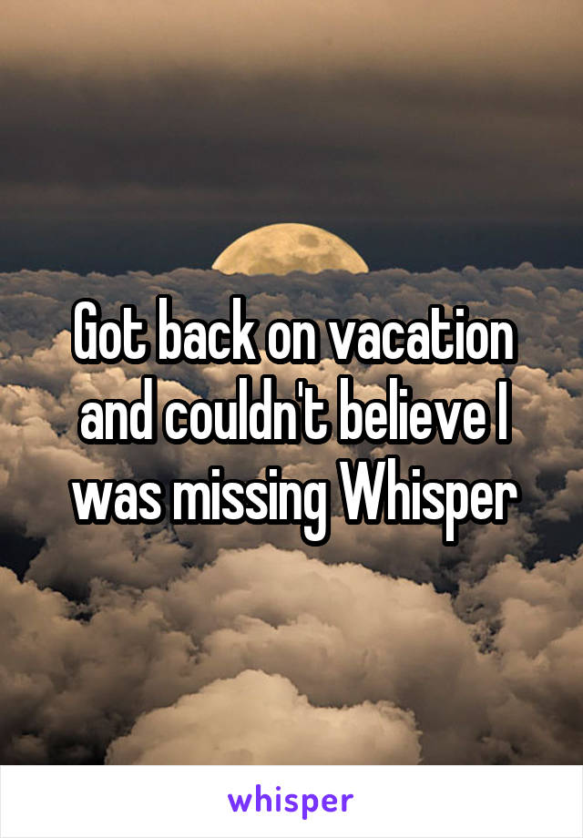 Got back on vacation and couldn't believe I was missing Whisper
