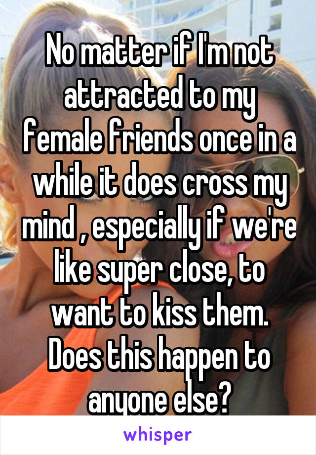 No matter if I'm not attracted to my female friends once in a while it does cross my mind , especially if we're like super close, to want to kiss them. Does this happen to anyone else?