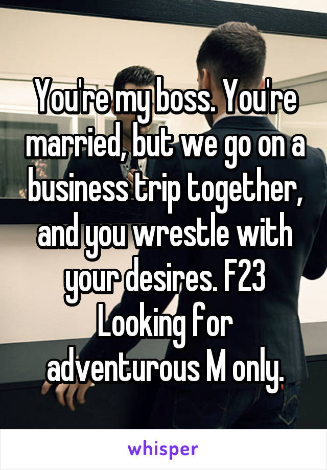 You're my boss. You're married, but we go on a business trip together, and you wrestle with your desires. F23 Looking for adventurous M only.