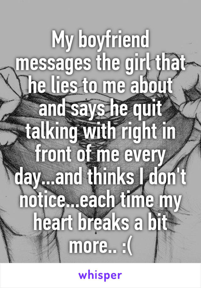My boyfriend messages the girl that he lies to me about and says he quit talking with right in front of me every day...and thinks I don't notice...each time my heart breaks a bit more.. :(