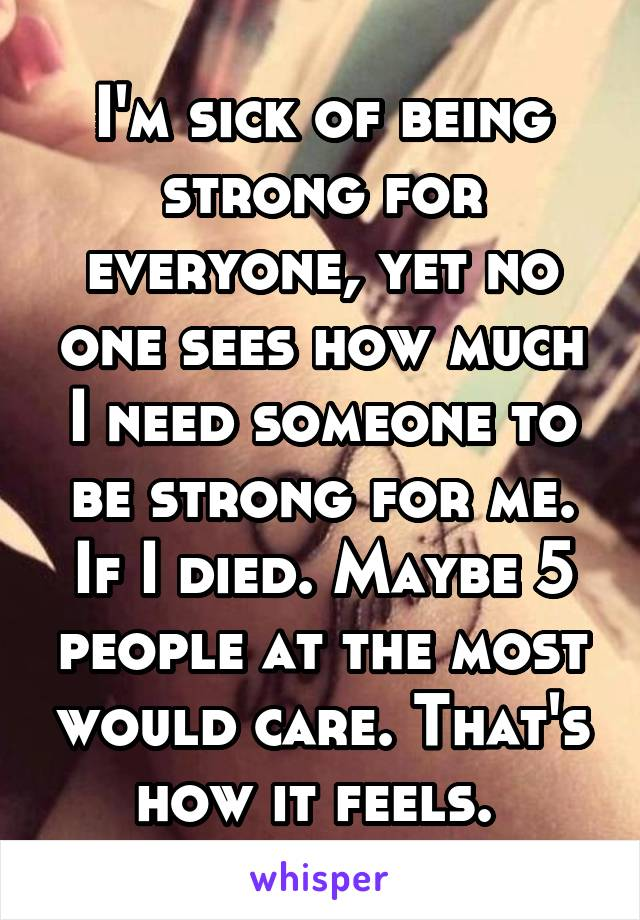 I'm sick of being strong for everyone, yet no one sees how much I need someone to be strong for me. If I died. Maybe 5 people at the most would care. That's how it feels.