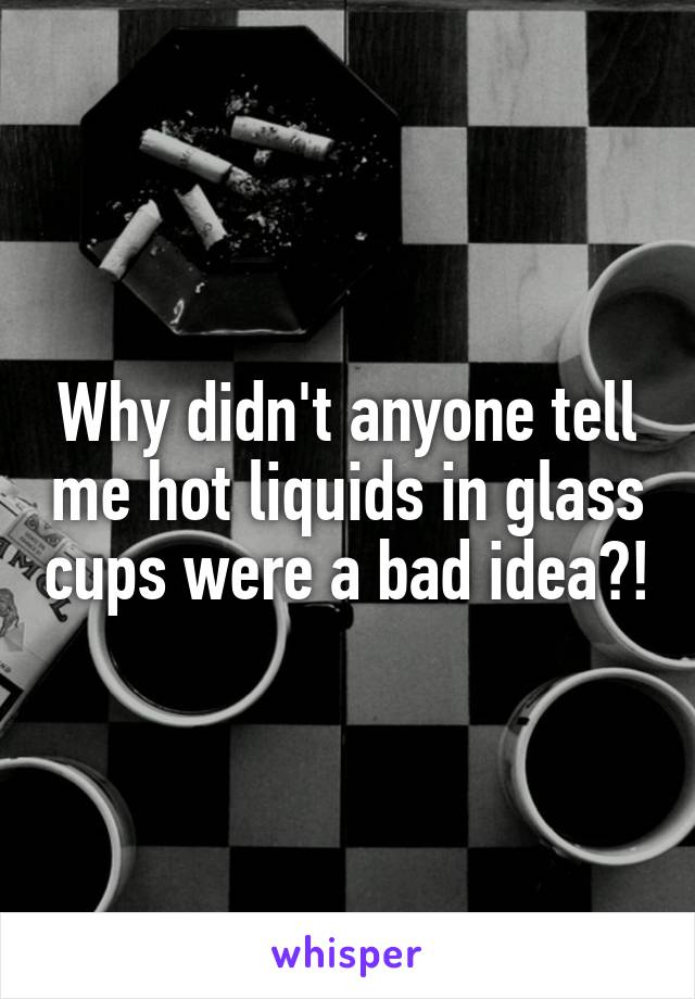 Why didn't anyone tell me hot liquids in glass cups were a bad idea?!