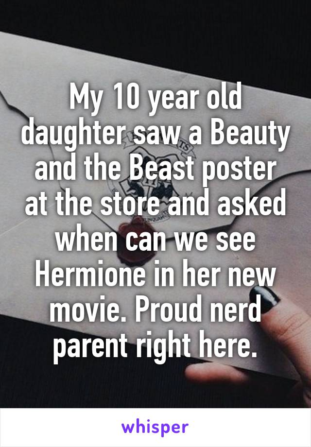 My 10 year old daughter saw a Beauty and the Beast poster at the store and asked when can we see Hermione in her new movie. Proud nerd parent right here.