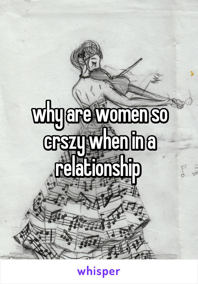 why are women so crszy when in a relationship