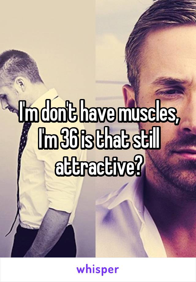 I'm don't have muscles, I'm 36 is that still attractive?