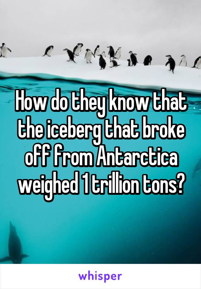 How do they know that the iceberg that broke off from Antarctica weighed 1 trillion tons?