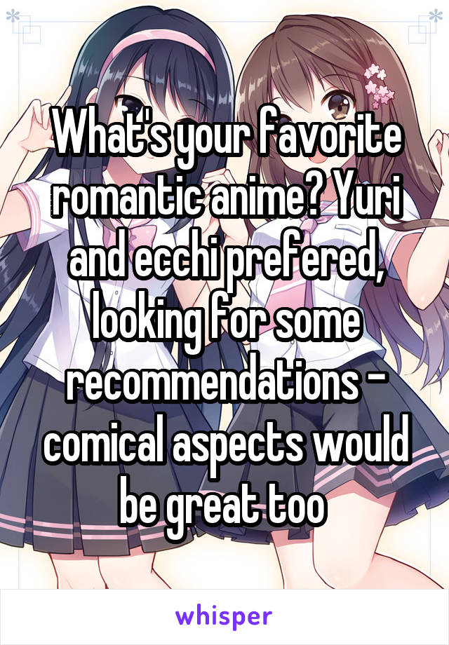 What's your favorite romantic anime? Yuri and ecchi prefered, looking for some recommendations - comical aspects would be great too