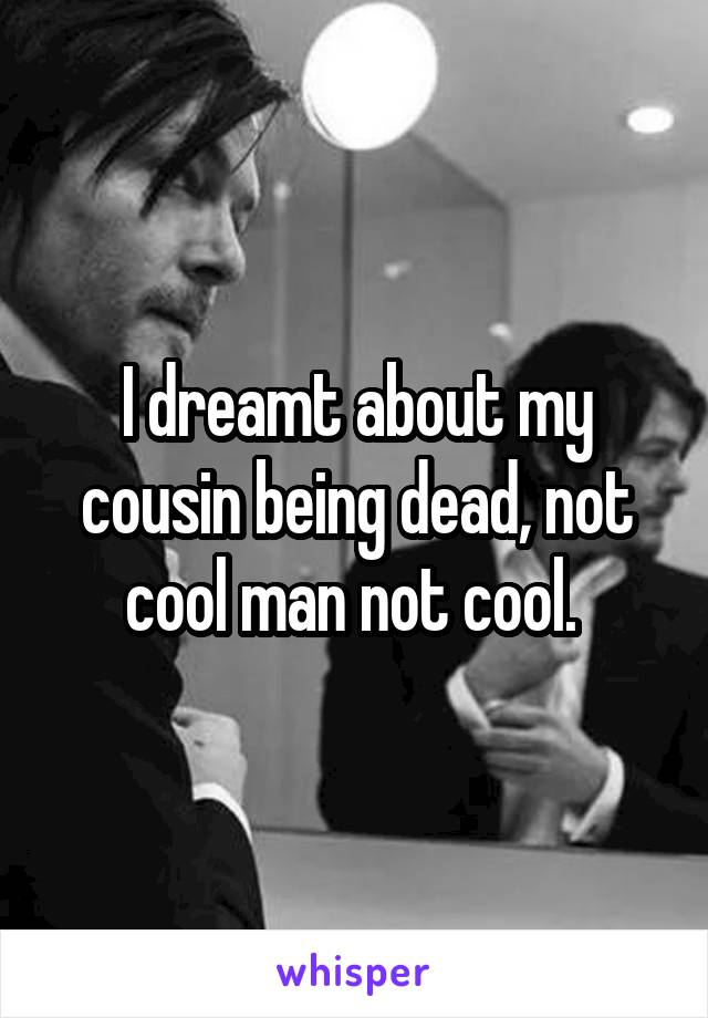 I dreamt about my cousin being dead, not cool man not cool.