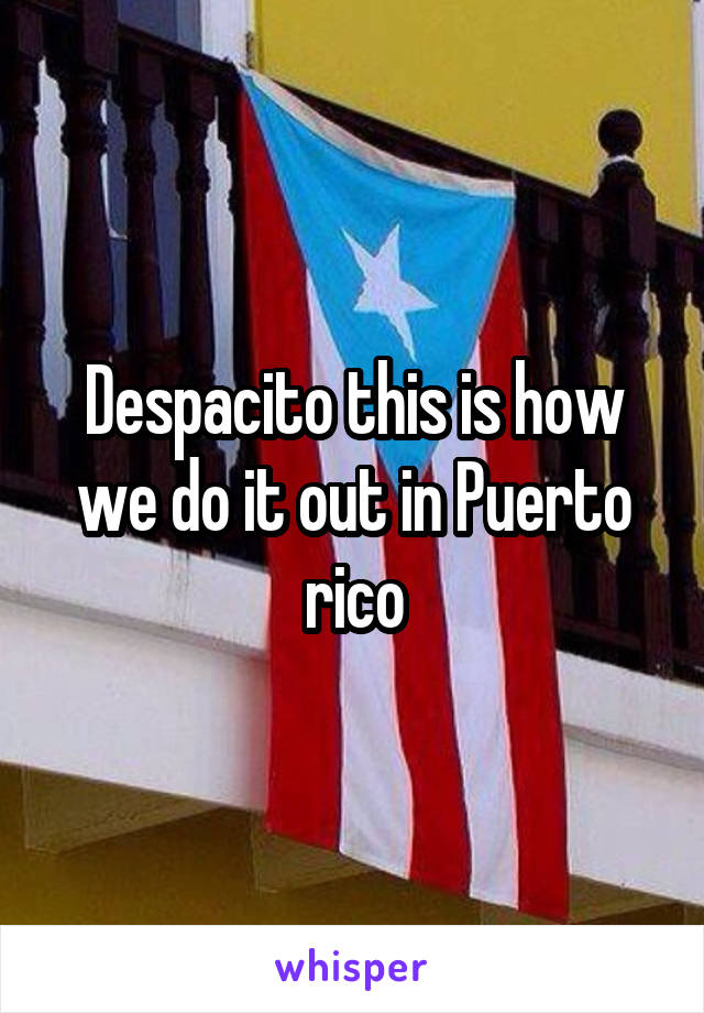 Despacito this is how we do it out in Puerto rico