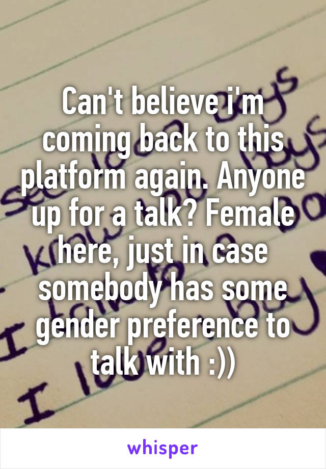 Can't believe i'm coming back to this platform again. Anyone up for a talk? Female here, just in case somebody has some gender preference to talk with :))