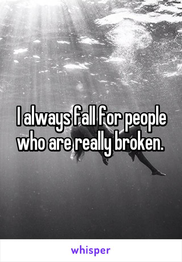 I always fall for people who are really broken.