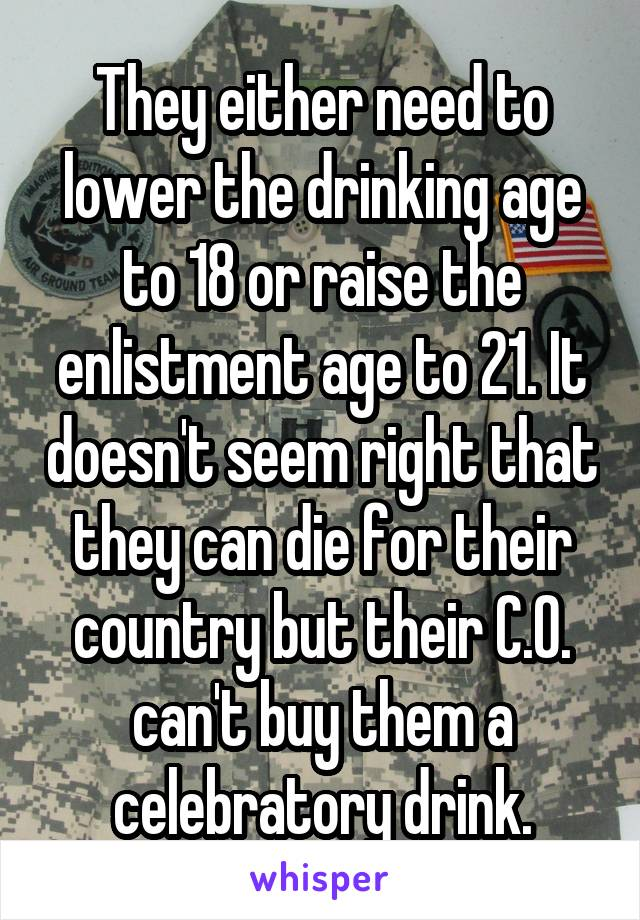 They either need to lower the drinking age to 18 or raise the enlistment age to 21. It doesn't seem right that they can die for their country but their C.O. can't buy them a celebratory drink.