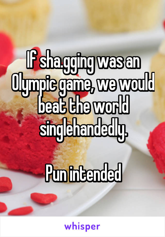 If sha.gging was an Olympic game, we would beat the world singlehandedly.  Pun intended