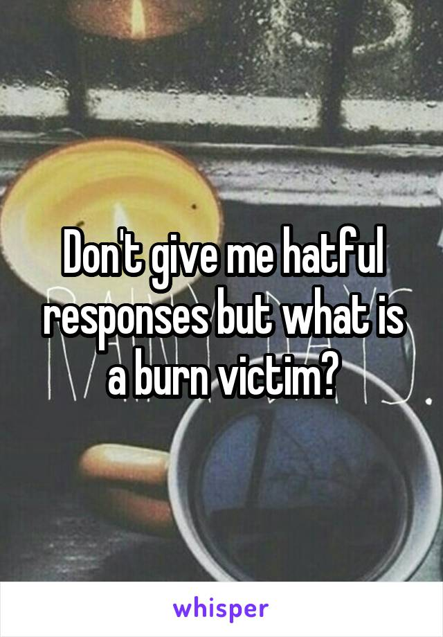 Don't give me hatful responses but what is a burn victim?