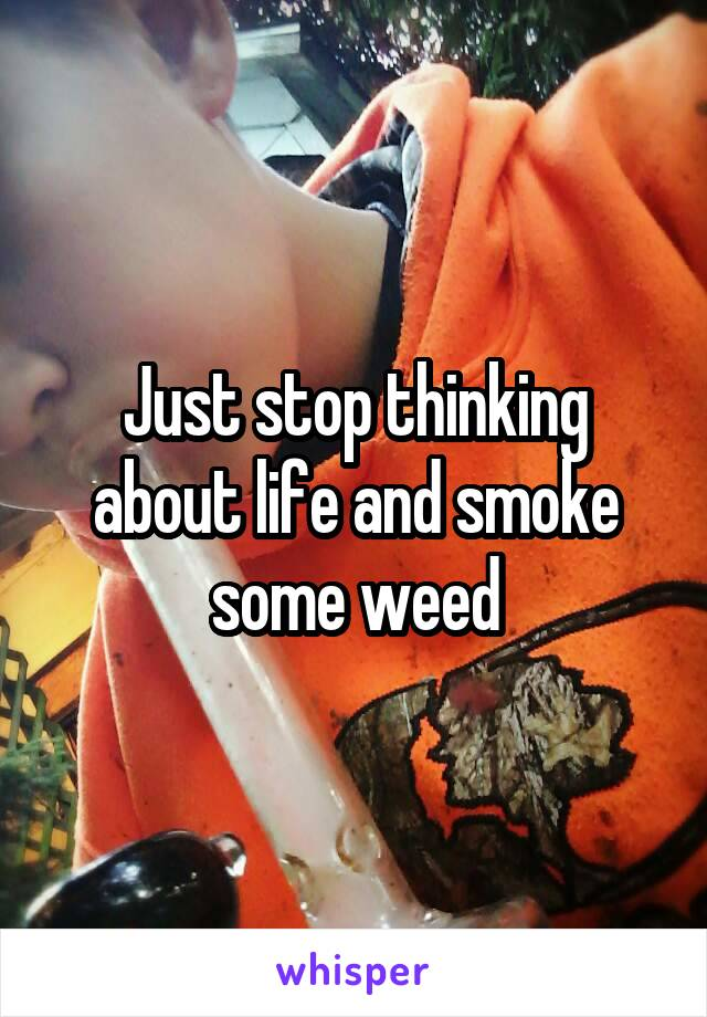 Just stop thinking about life and smoke some weed