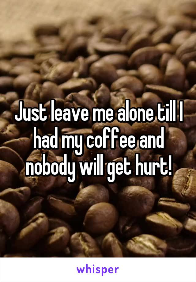 Just leave me alone till I had my coffee and nobody will get hurt!