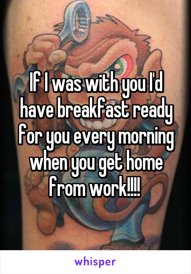If I was with you I'd have breakfast ready for you every morning when you get home from work!!!!