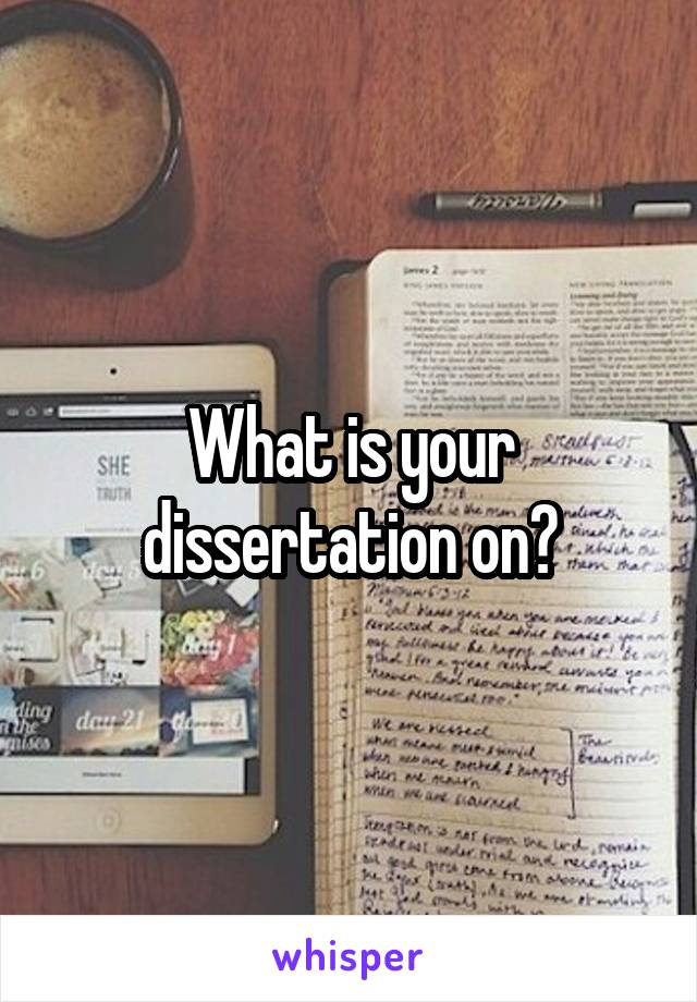 What is your dissertation on?