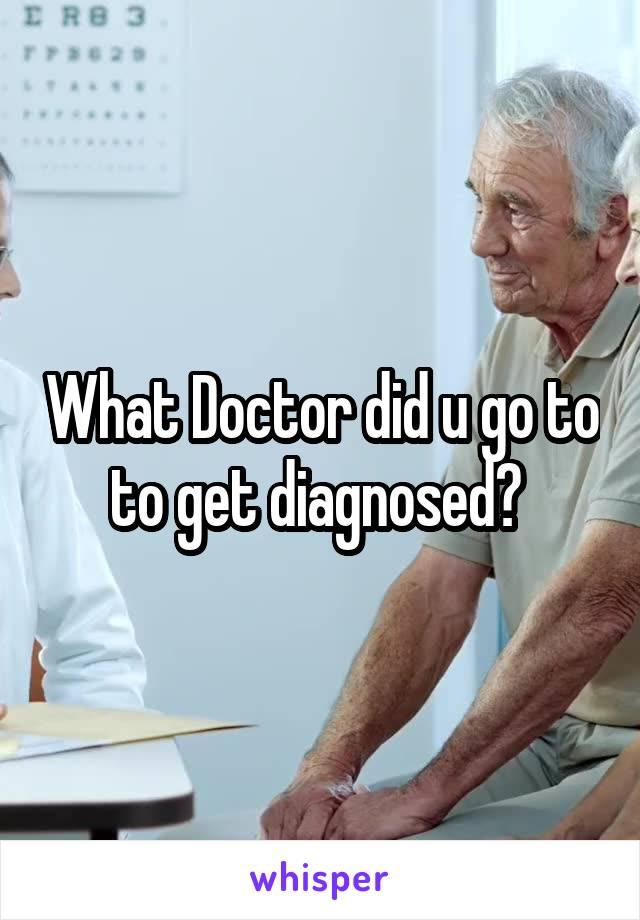 What Doctor did u go to to get diagnosed?