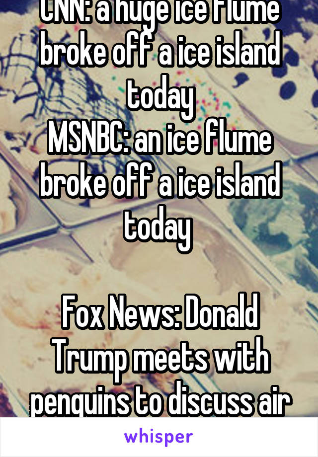 CNN: a huge ice flume broke off a ice island today MSNBC: an ice flume broke off a ice island today   Fox News: Donald Trump meets with penguins to discuss air conditioning