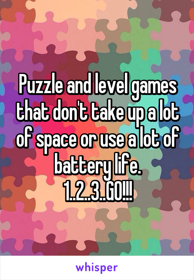 Puzzle and level games that don't take up a lot of space or use a lot of battery life. 1..2..3..GO!!!