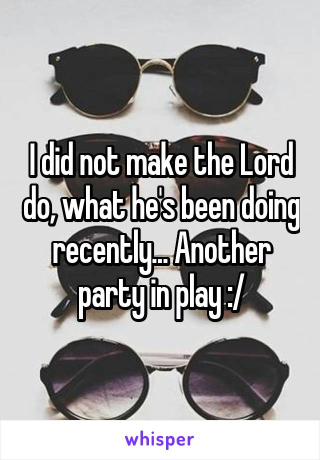 I did not make the Lord do, what he's been doing recently... Another party in play :/