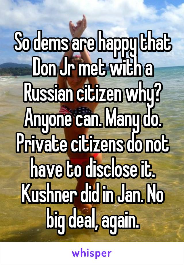 So dems are happy that Don Jr met with a Russian citizen why? Anyone can. Many do. Private citizens do not have to disclose it. Kushner did in Jan. No big deal, again.