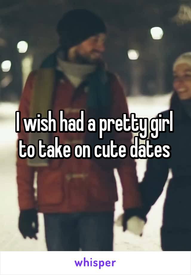 I wish had a pretty girl  to take on cute dates
