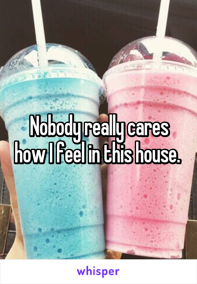 Nobody really cares how I feel in this house.
