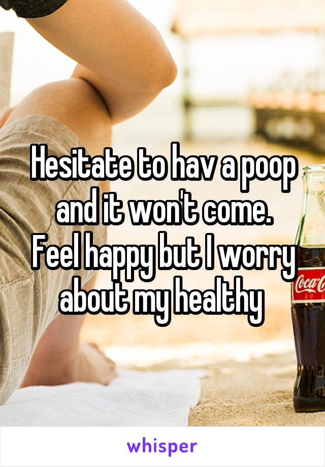 Hesitate to hav a poop and it won't come. Feel happy but I worry about my healthy